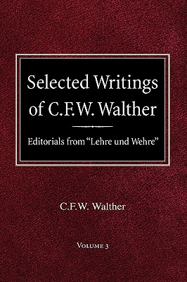 Selected Writings of C.F.W. Walther Volume 3 Editorials from Lehre Und Wehre - Walther, Carl Ferdinand Wilhelm, and Walther, C Fw, and Suelflow, Aug R (Editor)
