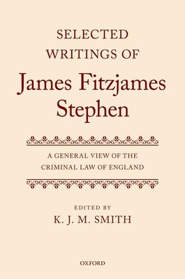Selected Writings of James Fitzjames Stephen: A General View of the Criminal Law of England - Smith, K. J. M. (Editor)