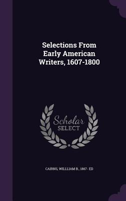 Selections from Early American Writers, 1607-1800 - Cairns, Willliam B