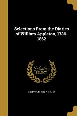 Selections from the Diaries of William Appleton, 1786-1862 - Appleton, William 1786-1862