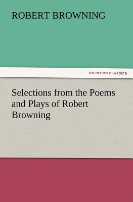 Selections from the Poems and Plays of Robert Browning - Browning, Robert