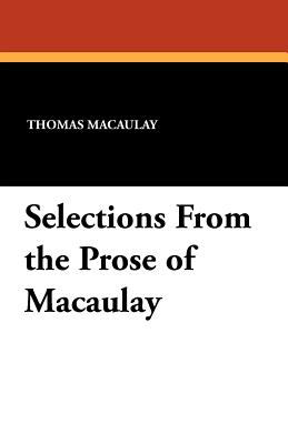 Selections from the Prose of Macaulay - Macaulay, Thomas, and Holt, Lucius Hudson (Editor)