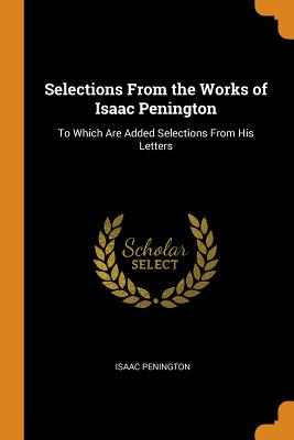 Selections from the Works of Isaac Penington: To Which Are Added Selections from His Letters - Penington, Isaac