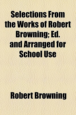 Selections from the Works of Robert Browning; Ed. and Arranged for School Use - Browning, Robert