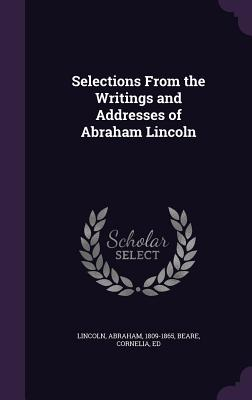 Selections from the Writings and Addresses of Abraham Lincoln - Lincoln, Abraham, and Ed, Beare Cornelia