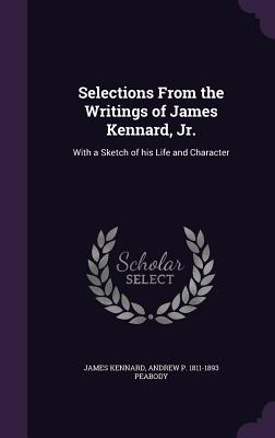 Selections from the Writings of James Kennard, Jr.: With a Sketch of His Life and Character - Kennard, James, and Peabody, Andrew P 1811-1893