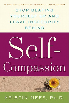 Self-Compassion: Stop Beating Yourself Up and Leave Insecurity Behind - Neff, Kristin, PhD