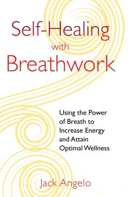 Self-Healing with Breathwork: Using the Power of Breath to Increase Energy and Attain Optimal Wellness - Angelo, Jack