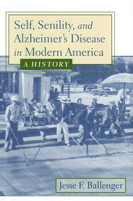 Self, Senility, and Alzheimer's Disease in Modern America: A History - Ballenger, Jesse F, Dr., M.A.