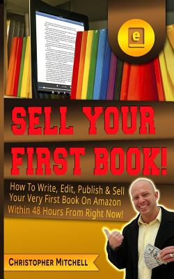 Sell Your First Book!: How to Write, Edit, Publish & Sell Your Very First Book on Amazon Within 48 Hours from Right Now! - Mitchell, Christopher