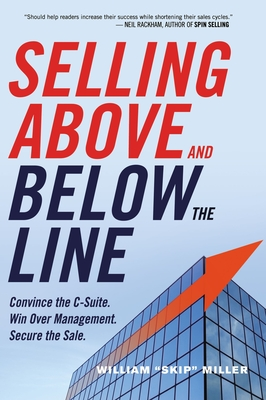 "Selling Above and Below the Line: Convince the C-Suite. Win Over Management. Secure the Sale. - Miller, William ""Skip"""
