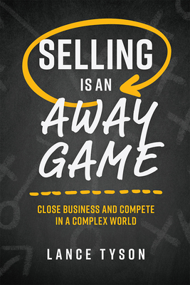 Selling Is an Away Game: Close Business and Compete in a Complex World - Tyson, Lance