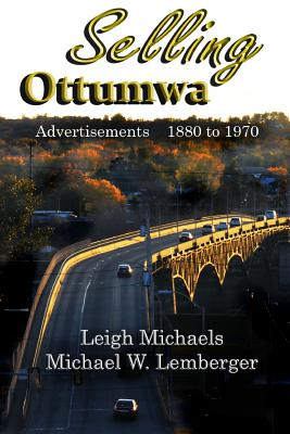 Selling Ottumwa: Advertisements 1880 to 1970 - Michaels, Leigh, and Lemberger, Michael W