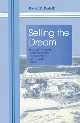 Selling the Dream: The Gulf American Corporation and the Building of Cape Coral, Florida - Dodrill, David E