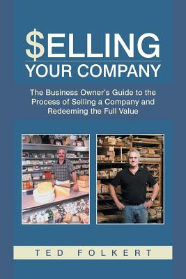Selling Your Company: The Business Owner's Guide to the Process of Selling a Company and Redeeming the Full Value - Folkert, Ted