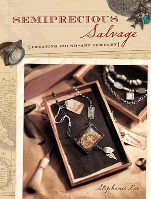 Semiprecious Salvage: Creating Found Object Jewelry - Lee, Stephanie