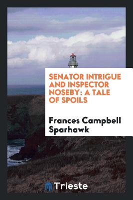 Senator Intrigue and Inspector Noseby: A Tale of Spoils - Sparhawk, Frances Campbell
