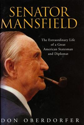 Senator Mansfield: The Extraordinary Life of a Great American Statesman and Diplomat - Oberdorfer, Don, Mr.