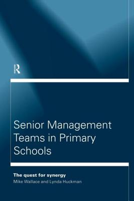 Senior Management Teams in Primary Schools - Wallace, Mike, and Wallace, Michael, and Huckman Lynda