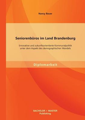 Seniorenburos Im Land Brandenburg: Innovative Und Zukunftsorientierte Kommunalpolitik Unter Dem Aspekt Des Demographischen Wandels - Bauer, Nancy, Professor