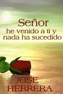 Senor, He Venido a Ti y NADA Ha Sucedido - Herrera, Jose, and Ramirez, Carlos R (Editor), and Lorenzo, Gladys J (Editor)