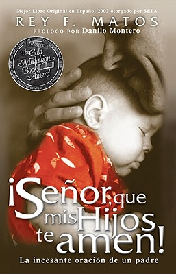 Senor, Que mis Hijos Te Amen!: La Incesante Oracion de un Padre - Matos, Rey F, and Montero, Danilo (Prologue by)