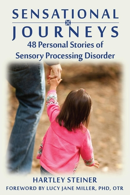 Sensational Journeys: 48 Personal Stories of Sensory Processing Disorder - Steiner, Hartley, and Miller, Lucy Jane, PH.D. (Foreword by)