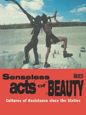 Senseless Acts of Beauty: Cultures of Resistence Since the Sixties - McKay, George