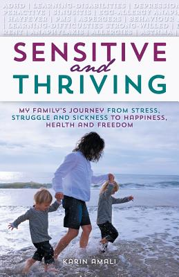 Sensitive and Thriving: My Family's Journey from Stress, Struggle, and Sickness to Happiness, Health, and Freedom - Amali, Karin