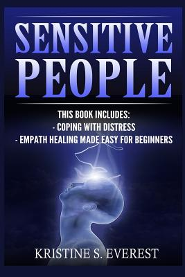 Sensitive People: Coping with Distress, Empath Healing Made Easy for Beginners (Maintaining Energetic Boundaries, Life Strategies, Nurturing Your Gift) - Everest, Kristine S