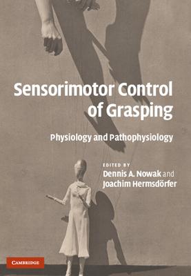 Sensorimotor Control of Grasping: Physiology and Pathophysiology - Nowak, Dennis A (Editor), and Hermsdorfer, Joachim (Editor)