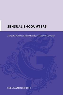 Sensual Encounters: Monastic Women and Spirituality in Medieval Germany - Lindgren, Erika Lauren, Professor