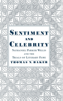 Sentiment & Celebrity: Nathaniel Parker Willis and the Trials of Literary Fame - Baker, Thomas N