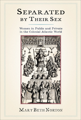 Separated by Their Sex: Women in Public and Private in the Colonial Atlantic World - Norton, Mary Beth