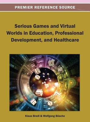 Serious Games and Virtual Worlds in Education, Professional Development, and Healthcare - Bredl, Klaus (Editor), and Boesche, Wolfgang (Editor)