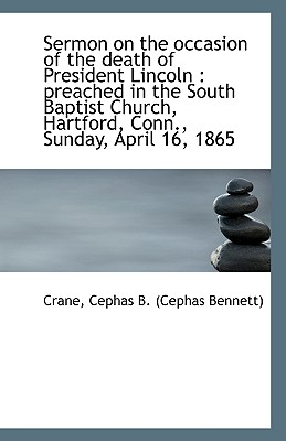 Sermon on the Occasion of the Death of President Lincoln: Preached in the South Baptist Church, Har - Cephas B (Cephas Bennett), Crane