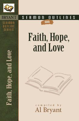 Sermon Outlines on Faith, Hope, and Love - Bryant, Al (Compiled by)