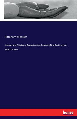 Sermons and Tributes of Respect on the Occasion of the Death of Hon. Peter D. Vroom - Messler, Abraham