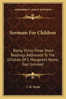 Sermons for Children: Being Thirty-Three Short Readings Addressed to the Children of S. Margaret's Home, East Grinsted - Neale, J M
