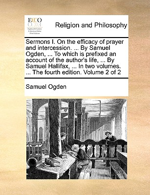 Sermons I. on the Efficacy of Prayer and Intercession. ... by Samuel Ogden, ... to Which Is Prefixed an Account of the Author's Life, ... by Samuel Hallifax, ... in Two Volumes. ... the Fourth Edition. Volume 2 of 2 - Ogden, Samuel