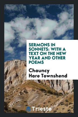Sermons in Sonnets: With a Text on the New Year and Other Poems - Townshend, Chauncy Hare