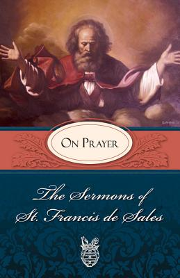 Sermons of St. Francis de Sales on Prayer: On Prayer - Francis, Pope, and De Sales, Francisco, and Sales, Francis de