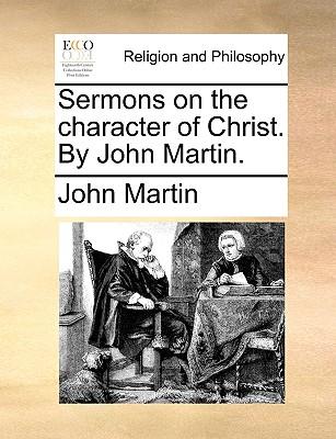 Sermons on the Character of Christ. by John Martin. - Martin, John