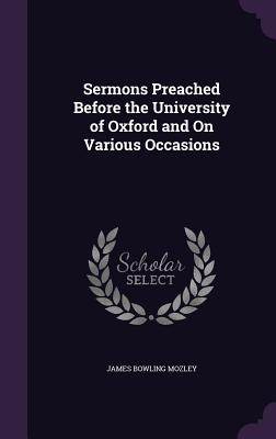Sermons Preached Before the University of Oxford and on Various Occasions - Mozley, James Bowling