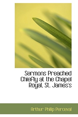 Sermons Preached Chiefly at the Chapel Royal, St. James's - Perceval, Arthur Philip