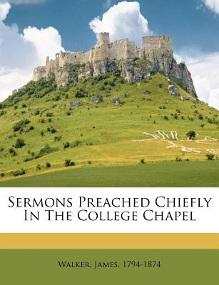 Sermons Preached Chiefly in the College Chapel - 1794-1874, Walker James