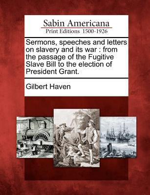Sermons, Speeches and Letters on Slavery and Its War: From the Passage of the Fugitive Slave Bill to the Election of President Grant. - Haven, Gilbert