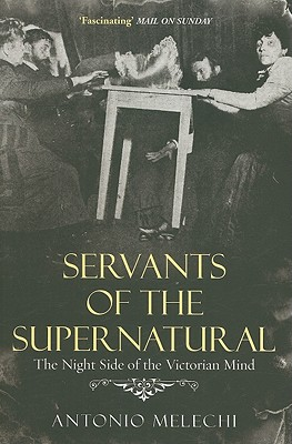 Servants of the Supernatural: The Night Side of the Victorian Mind - Melechi, Antonio