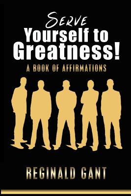 Serve Yourself to Greatness: A Book of Affirmations - Gant, Reginald