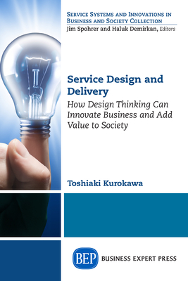 Service Design and Delivery: How Design Thinking Can Innovate Business and Add Value to Society - Kurokawa, Toshiaki